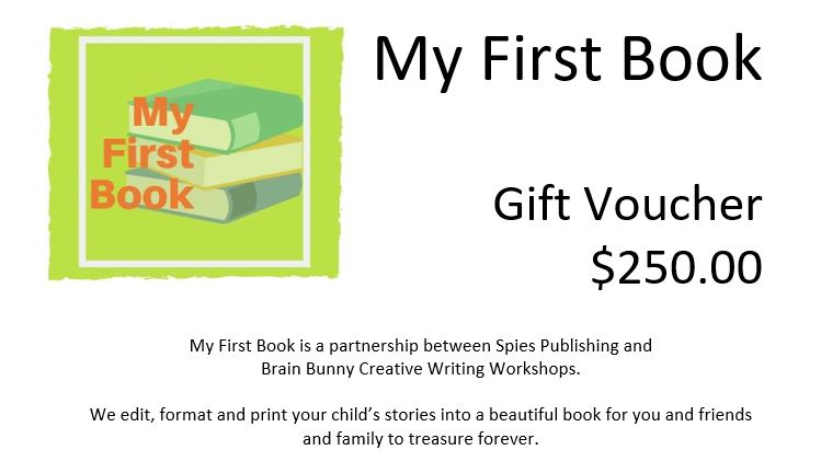 """Image Contains: The My First Book logo and the text: """"My First Book Gift Voucher $250. My First Book is a partnership between Spies Publishing and Brain Bunny Creative Writing Workshops. We edit, format and print your child's stories into a beautiful book for you and your friends and family to treasure forever."""